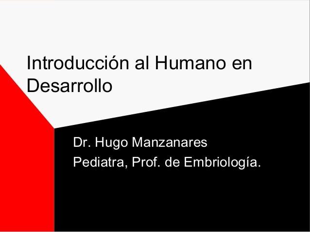 Introducción al Humano en Desarrollo Dr. Hugo Manzanares Pediatra, Prof. de Embriología.