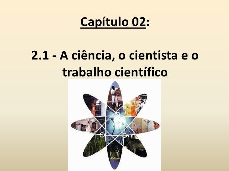 Capítulo 02:2.1 - A ciência, o cientista e o      trabalho científico
