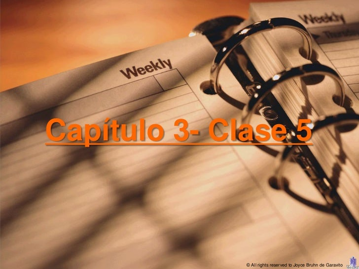 Capítulo 3- Clase 5              © All rights reserved to Joyce Bruhn de Garavito