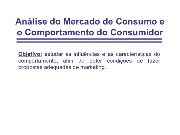 Análise do Mercado de Consumo eo Comportamento do ConsumidorObjetivo: estudar as influências e as características docompor...