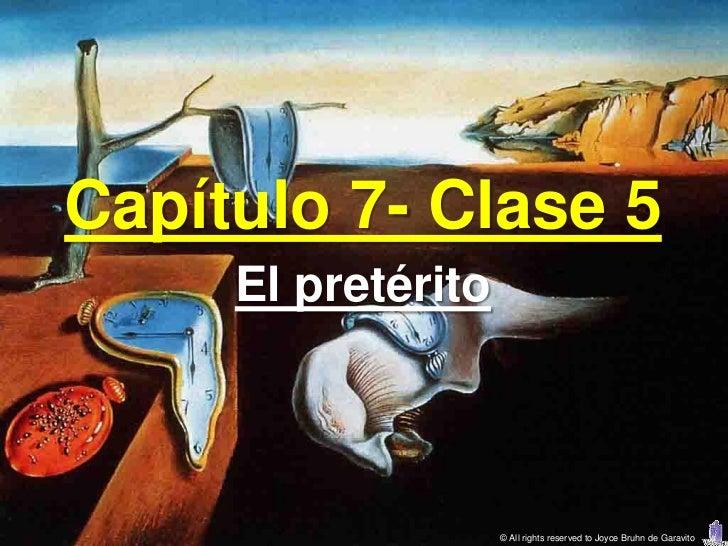 Capítulo 7- Clase 5     El pretérito                    © All rights reserved to Joyce Bruhn de Garavito