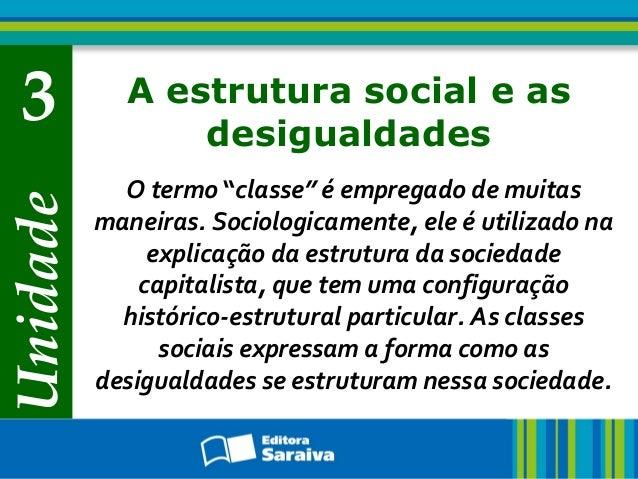 """Unidade 3 A estrutura social e as desigualdades O termo """"classe"""" é empregado de muitas maneiras. Sociologicamente, ele é u..."""