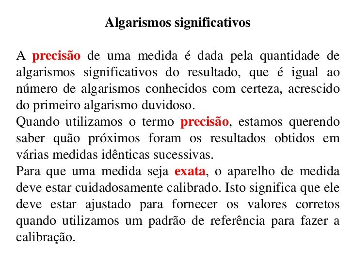 Algarismos significativosA precisão de uma medida é dada pela quantidade dealgarismos significativos do resultado, que é i...