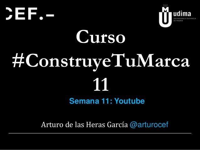 Curso #ConstruyeTuMarca 11 Arturo de las Heras García @arturocef Semana 11: Youtube