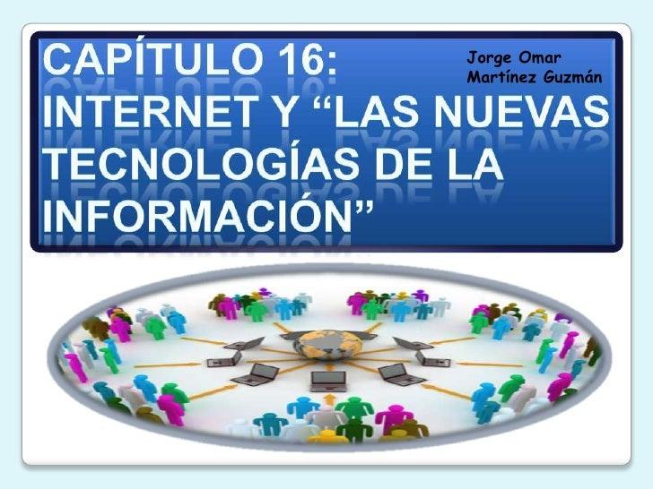 """Capítulo 16:INTERNET Y """"LAS NUEVAS TECNOLOGÍAS DE LA INFORMACIÓN""""<br />Jorge Omar Martínez Guzmán<br />"""