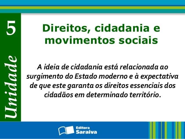 Unidade 5 Direitos, cidadania e movimentos sociais A ideia de cidadania está relacionada ao surgimento do Estado moderno e...