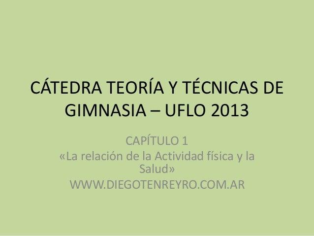 CÁTEDRA TEORÍA Y TÉCNICAS DE    GIMNASIA – UFLO 2013                CAPÍTULO 1   «La relación de la Actividad física y la ...