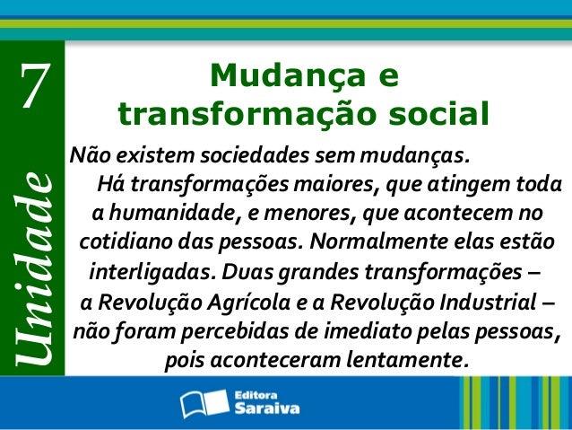 Unidade 7 Mudança e transformação social Não existem sociedades sem mudanças. Há transformações maiores, que atingem toda ...