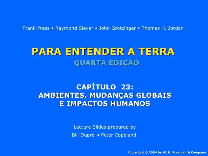 PARA ENTENDER A TERRA CAPÍTULO  23: AMBIENTES, MUDANÇAS GLOBAIS E IMPACTOS HUMANOS Lecture Slides prepared by Bill Dupré  ...