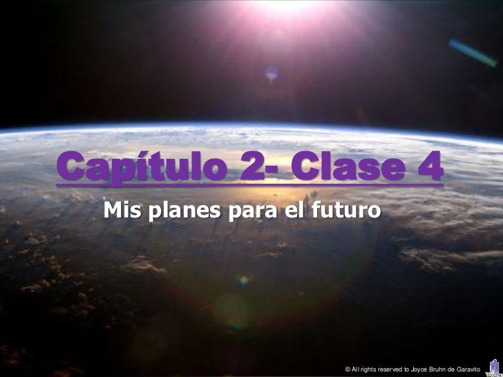 Capítulo 2- Clase 4  Mis planes para el futuro                       © All rights reserved to Joyce Bruhn de Garavito