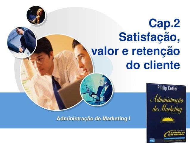 LOGO Cap.2 Satisfação, valor e retenção do cliente Administração de Marketing I