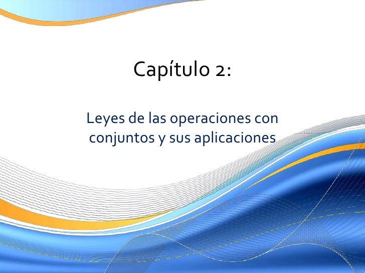 Capítulo 2:<br />Leyes de lasoperaciones con conjuntos y susaplicaciones<br />