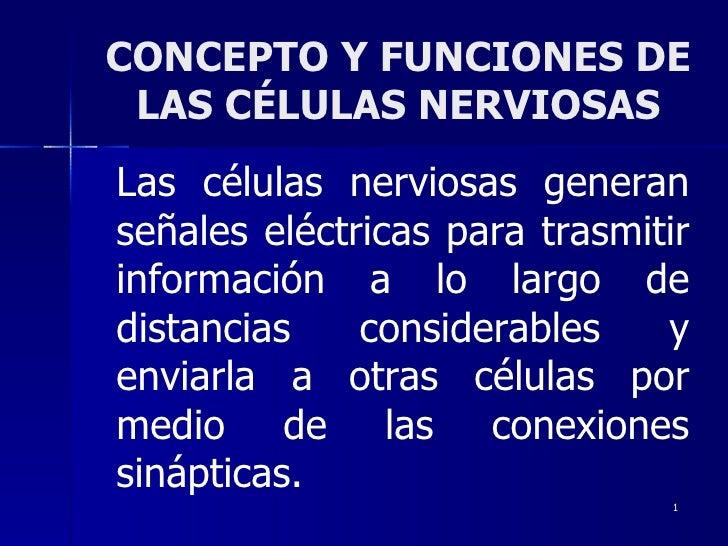 CONCEPTO Y FUNCIONES DE LAS CÉLULAS NERVIOSAS Las células nerviosas generan señales eléctricas para trasmitir información ...
