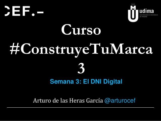 Curso #ConstruyeTuMarca 3 Semana 3: El DNI Digital Arturo de las Heras García @arturocef
