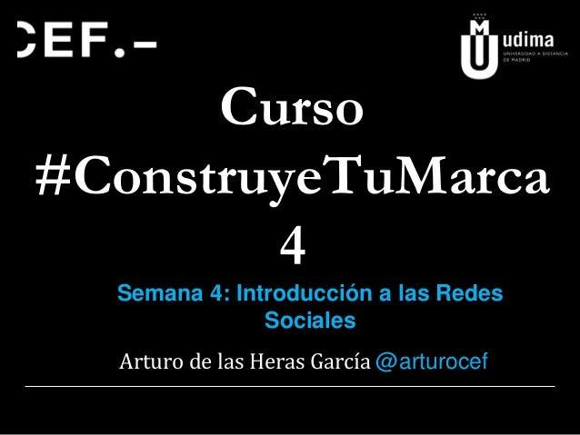 Curso #ConstruyeTuMarca 4 Semana 4: Introducción a las Redes Sociales Arturo de las Heras García @arturocef