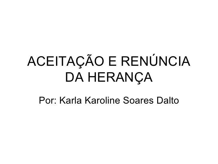 ACEITAÇÃO E RENÚNCIA DA HERANÇA Por: Karla Karoline Soares Dalto