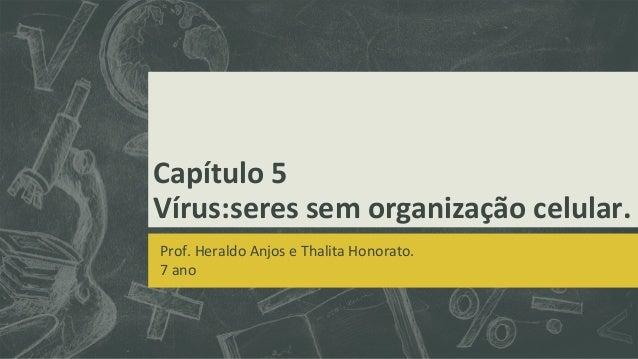 Capítulo 5Vírus:seres sem organização celular.Prof. Heraldo Anjos e Thalita Honorato.7 ano