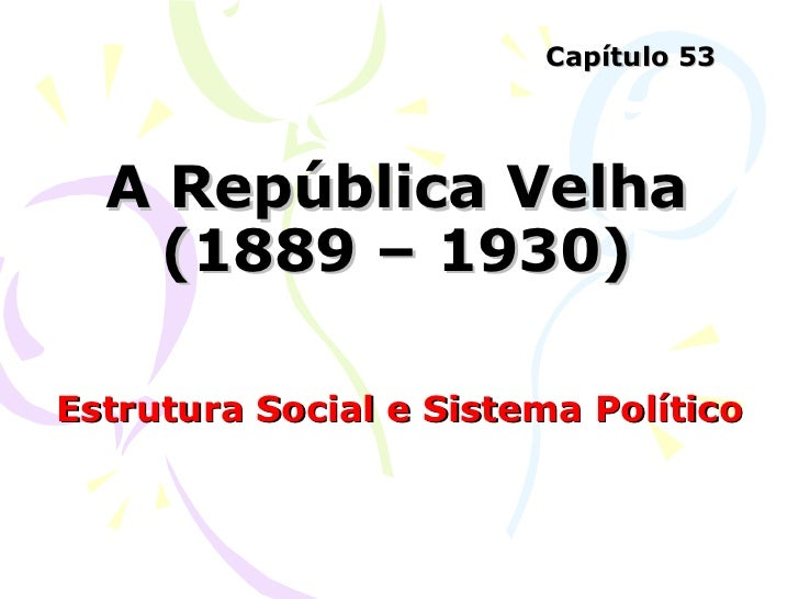 A República Velha (1889 – 1930) Estrutura Social e Sistema Político Capítulo 53
