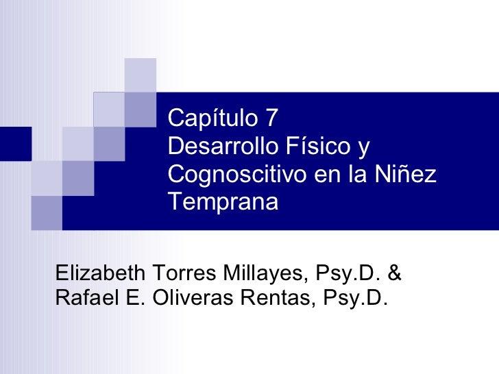 Capítulo 7 Desarrollo Físico y Cognoscitivo en la Niñez Temprana Elizabeth Torres Millayes, Psy.D. & Rafael E. Oliveras Re...