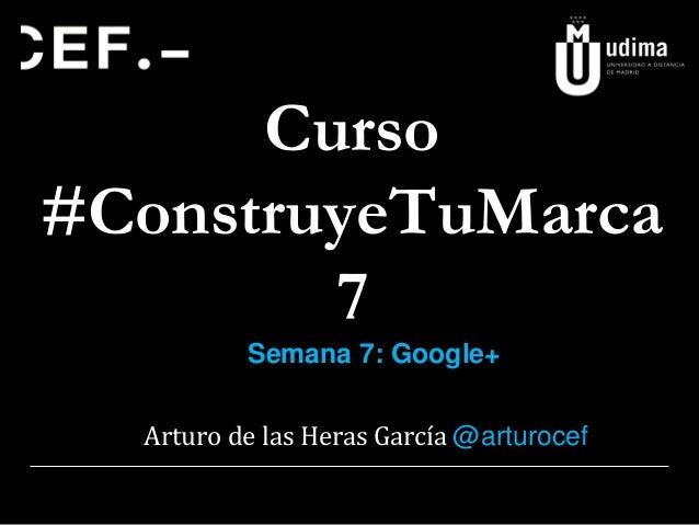 Curso #ConstruyeTuMarca 7 Semana 7: Google+  Arturo de las Heras García @arturocef