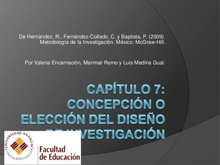 CAPÍTULO 7: CONCEPCIÓN O ELECCIÓN DEL DISEÑO DE INVESTIGACIÓN<br />De Hernández, R., Fernández-Collado, C. y Baptista, P. ...