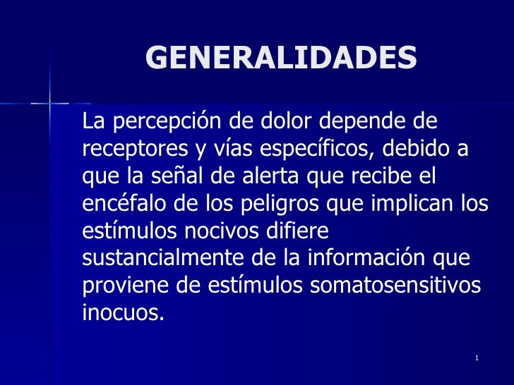 GENERALIDADES La percepción de dolor depende de receptores y vías específicos, debido a que la señal de alerta que recibe ...