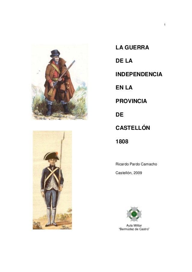 """1  LA GUERRA DE LA INDEPENDENCIA EN LA PROVINCIA DE CASTELLÓN 1808  Ricardo Pardo Camacho Castellón, 2009  Aula Militar """"B..."""