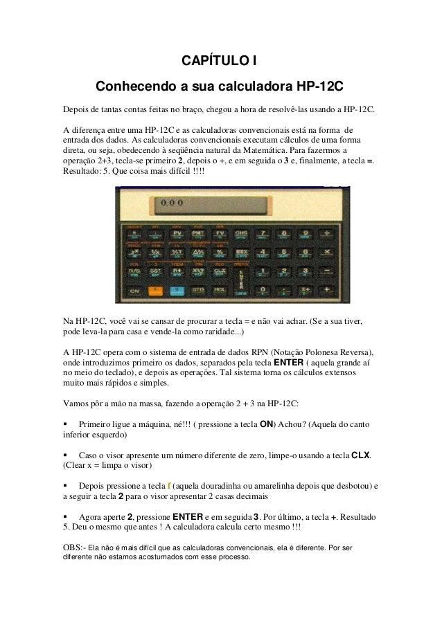 CAPÍTULO I         Conhecendo a sua calculadora HP-12CDepois de tantas contas feitas no braço, chegou a hora de resolvê-la...