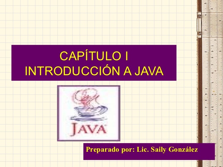 CAPÍTULO I INTRODUCCIÓN A JAVA Preparado por: Lic. Saily González