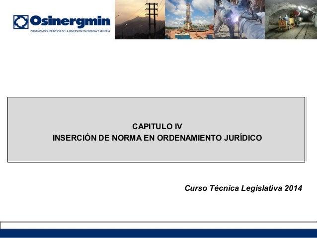CAPITULO IV INSERCIÓN DE NORMA EN ORDENAMIENTO JURÍDICO Curso Técnica Legislativa 2014