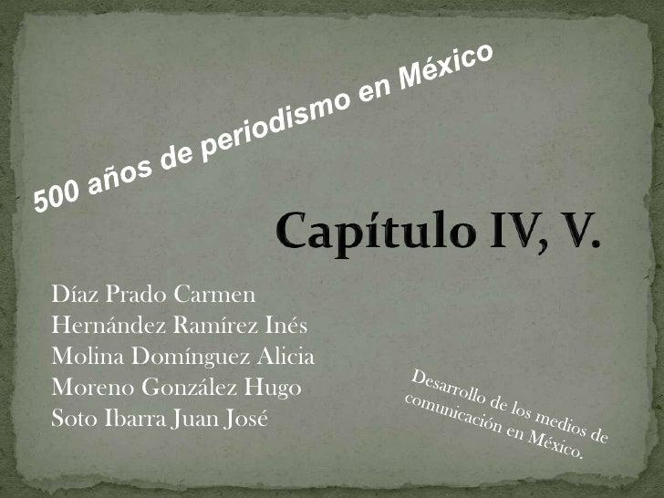 500 años de periodismo en México<br />Capítulo IV, V.<br />Díaz Prado Carmen<br />Hernández Ramírez Inés<br />Molina Domín...