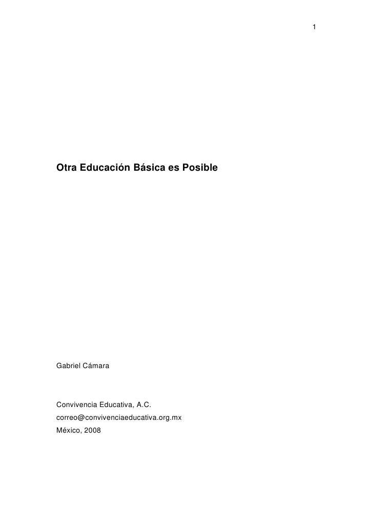 1Otra Educación Básica es PosibleGabriel CámaraConvivencia Educativa, A.C.correo@convivenciaeducativa.org.mxMéxico, 2008