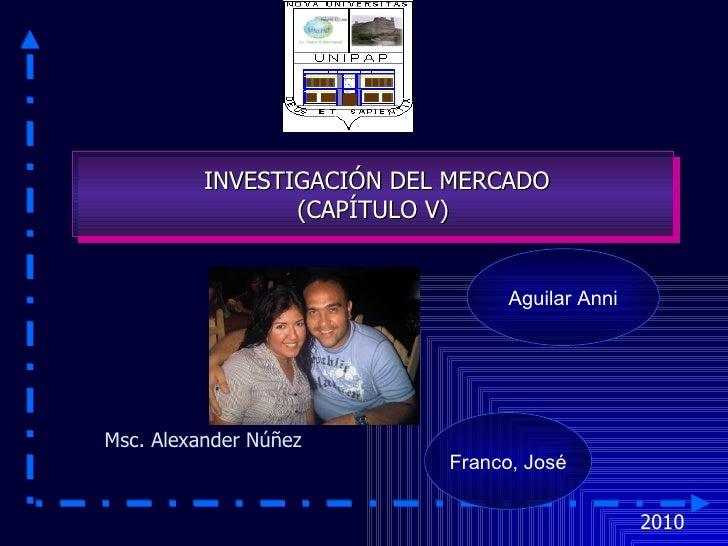 2010 Msc. Alexander Núñez Franco, José INVESTIGACIÓN DEL MERCADO (CAPÍTULO V) Aguilar Anni