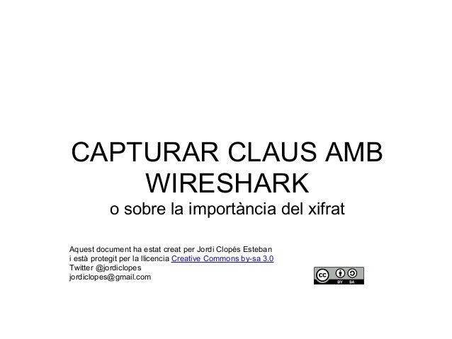 CAPTURAR CLAUS AMB WIRESHARK o sobre la importància del xifrat Aquest document ha estat creat per Jordi Clopés Esteban i e...