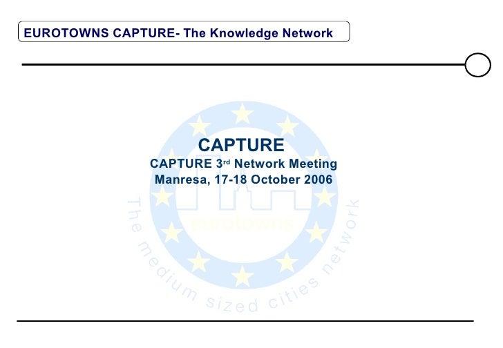 CAPTURE  CAPTURE 3 rd  Network Meeting Manresa, 17-18 October 2006