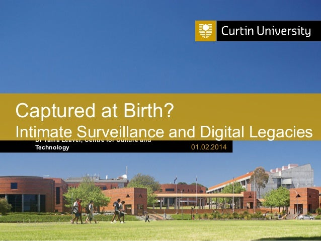 Captured at Birth? Intimate Surveillance and Digital Legacies Dr Tama Leaver, Centre for Culture and Technology  Curtin Un...