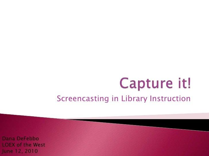 Capture it!  <br />Screencasting in Library Instruction<br />Dana DeFebboLOEX of the WestJune 12, 2010<br />