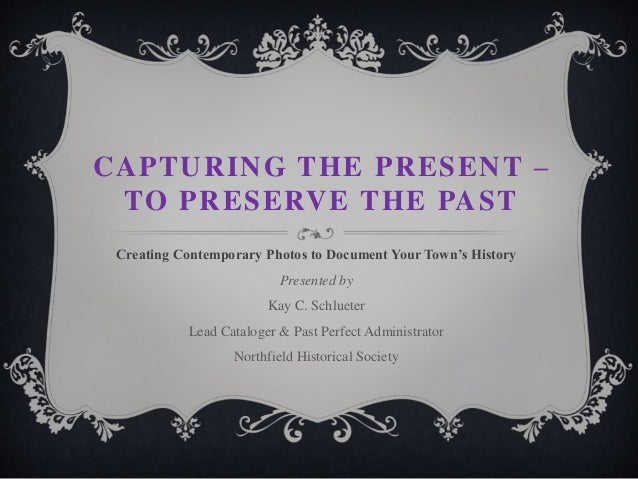 CAPTURING THE PRESENT – TO PRESERVE THE PAST Creating Contemporary Photos to Document Your Town's History  Presented by Ka...
