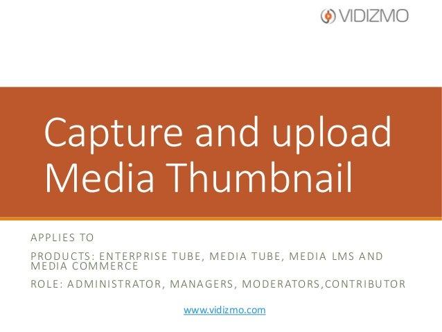 Capture and upload Media Thumbnail A P P L I ES TO P RO D U C TS : E N T E R P R I S E T U B E , M E D I A T U B E , M E D...