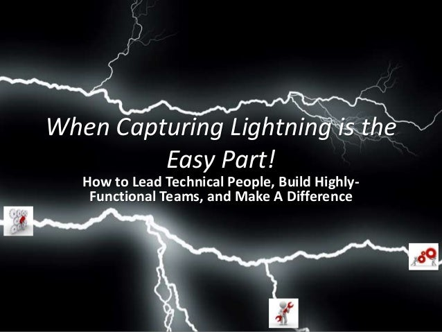 When Capturing Lightning is the Easy Part:   How to Lead Technical People, Build Highly Functional Teams, and Make a Difference