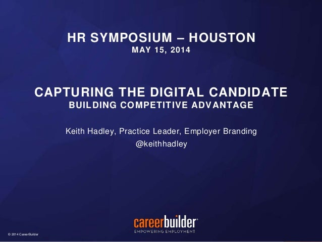 © 2014 CareerBuilder© 2014 CareerBuilder Keith Hadley, Practice Leader, Employer Branding @keithhadley HR SYMPOSIUM – HOUS...