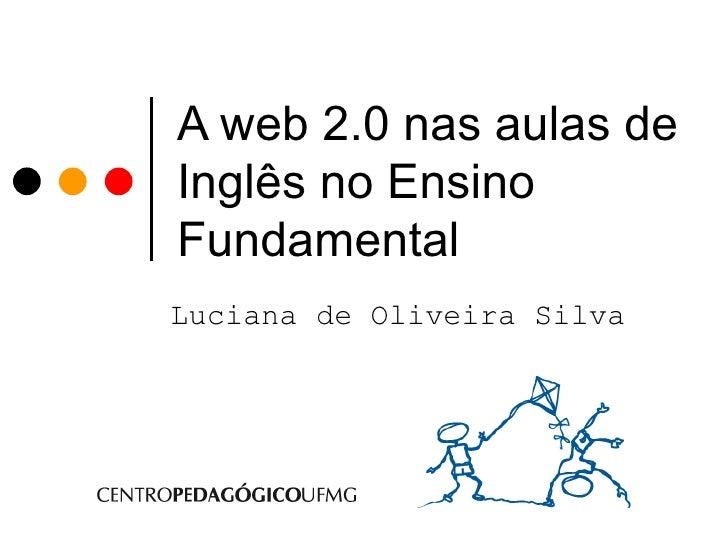 A web 2.0 nas aulas de Inglês no Ensino Fundamental   Luciana de Oliveira Silva