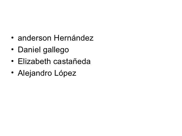 <ul><li>anderson Hernández </li></ul><ul><li>Daniel gallego </li></ul><ul><li>Elizabeth castañeda  </li></ul><ul><li>Aleja...