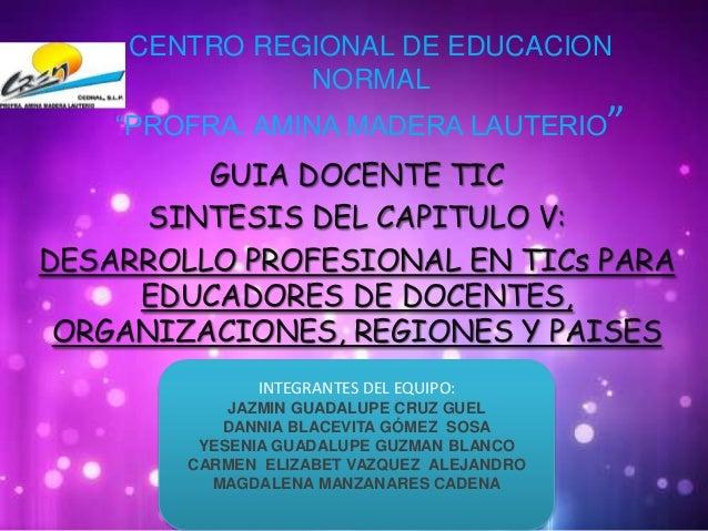 """CENTRO REGIONAL DE EDUCACION NORMAL """"PROFRA. AMINA MADERA LAUTERIO"""" GUIA DOCENTE TIC SINTESIS DEL CAPITULO V: DESARROLLO P..."""
