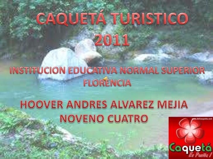 CAQUETÁ TURISTICO <br />2011<br />INSTITUCION EDUCATIVA NORMAL SUPERIOR<br />FLORENCIA<br />HOOVER ANDRES ALVAREZ MEJIA<br...