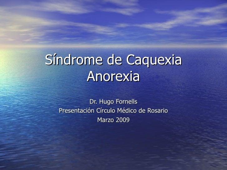 Síndrome de Caquexia Anorexia Dr. Hugo Fornells Presentación Círculo Médico de Rosario Marzo 2009