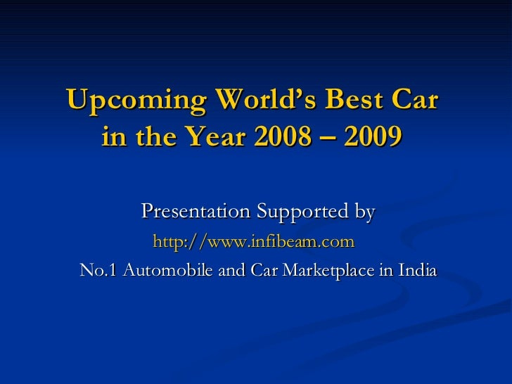 Upcoming World's Best Car in the Year 2008 – 2009 Presentation Supported by http://www.infibeam.com   No.1 Automobile and ...