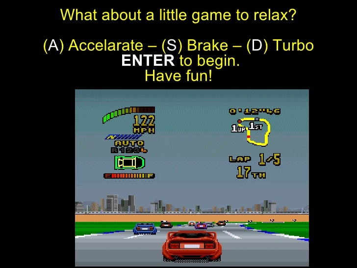 What about a little game to relax? ( A ) Accelarate – ( S ) Brake – ( D ) Turbo   ENTER  to begin. Have fun!