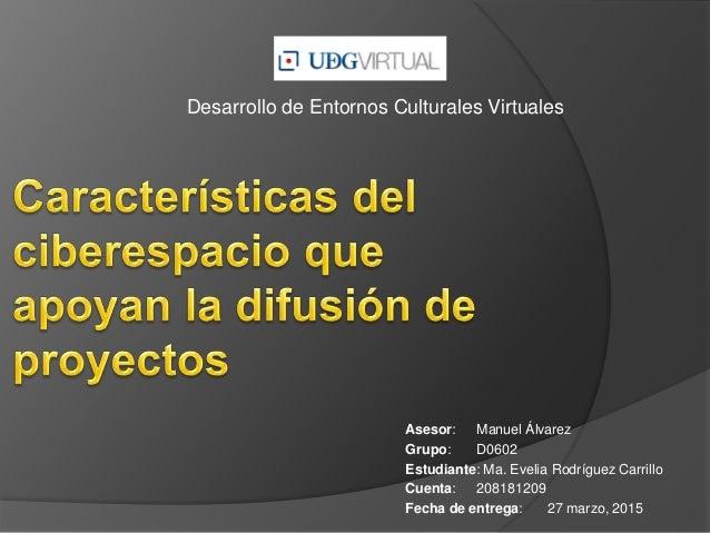 Desarrollo de Entornos Culturales Virtuales Asesor: Manuel Álvarez Grupo: D0602 Estudiante: Ma. Evelia Rodríguez Carrillo ...