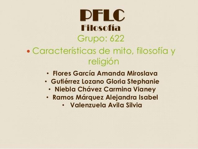 PFLCFilosofíaGrupo: 622 Características de mito, filosofía yreligión• Flores García Amanda Miroslava• Gutiérrez Lozano Gl...